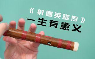 竹笛《一生有意义》:射雕英雄传经典插曲 射雕英姿青史永留英雄侠义
