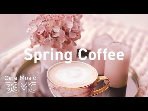 Spring Coffee: Beautiful Spring Jazz - Sweet Bossa Nova & Relaxing Jazz at Home