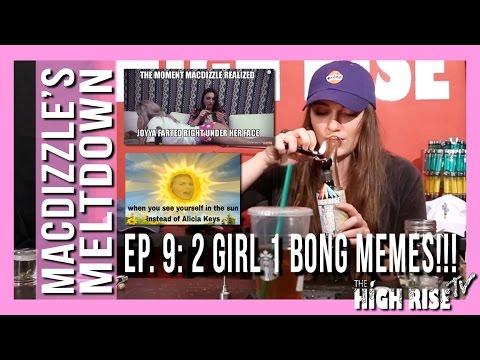 MACDIZZLE'S MELTDOWN EPISODE 9 (2 GIRLS 1 BONG MEMES!!!)