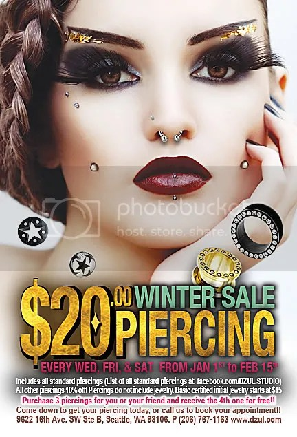 Winter 2012 Piercing Sale, Studio Phone Number: 206-767-1163Dzul is extending our sale, and will be having a $20 standard piercing sale every Wednesday, Friday, and Saturday until February 15th!There will also be 10% off all tattoos until February 15th!The piercing sale includes all standard piercings above the waist. All other piercings are 10% off. Piercings do not include jewelry. Initial certified sterile stainless steel jewelry starts at $15. We also offer a selection of high quality jewelry in a wide range of styles that are suitable for your new piercing.Buy 3 piercings for you or your friends, and receive a 4th piercing for free!!(Piercings must be purchased the same day)We are also selling name brand clothing for 50% off!