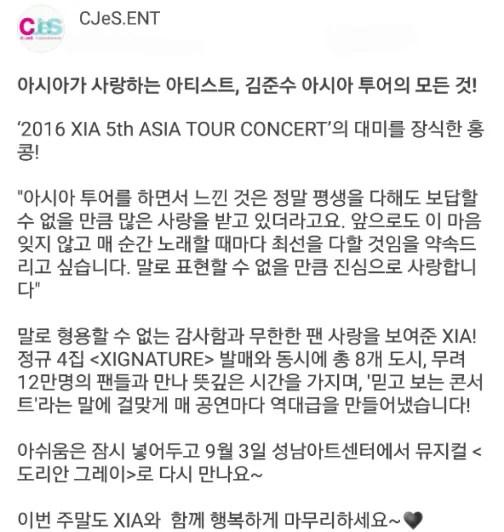 """""""아시아가 '2016 XIA 5th ASIA TOUR CONCERT'의 대미를 장식한 홍콩! 아시아 투어를 하면서 느낀 것은 정말 평생을 다해도 보답할 수 없을 만큼 많은 사랑을 받고 있더라고요. 앞으로도 이 마음 잊지 않고 매 순간 노래할 때마다 최선을 다할 것임을 약속드리고 싶습니다. 말로 표현할 수 없을 만큼 진심으로 사랑합니다 말로 형용할 수 없는 감사함과 무한한 팬 사랑을 보여준 XIA! 정규 4집 'XIGNATURE' 발매와 동시에 총 8개 도시, 무려 12만명의 팬들과 만나 뜻깊은 시간을 가지며, '믿고 보는 콘서트'라는 말에 걸맞게 매 공연마다 역대급을 만들어냈습니다! 아쉬움은 잠시 넣어두고 9월3일 성남아트센터에서 뮤지컬 '도리안 그레이' 로 다시 만나요~ 이번 주말도 XIA와 함께 행복하게 마무리하세요~♥"""