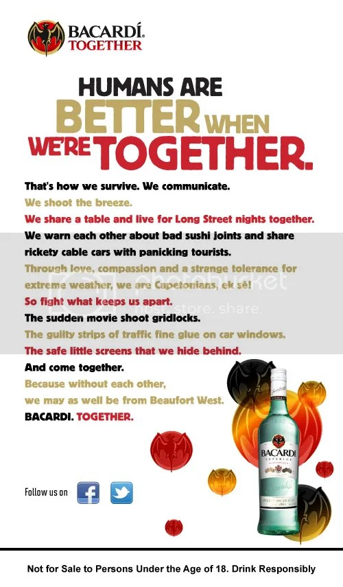 "Bacardi Together Manifesto - Cape Town, Presenting the Bacardi Together Campaign for South Africa, produced by Cow Africa and written by DFBothma. Help yourself to some of my freshly ""windgat"" South African-isms! PLEASE NOTE: This Bacardi Campaign is also available in Shweet Camptonian, Spicy Durb'anana, Rich Jo'bourgeois, or Sizzling South Africanese flavours. Salud!"