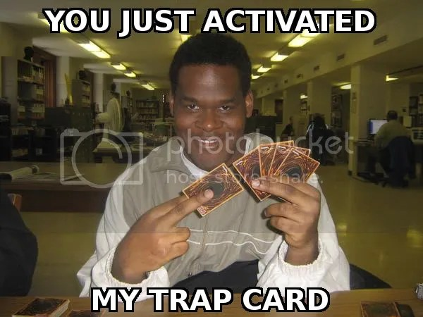 You've just activated my Trap Card!