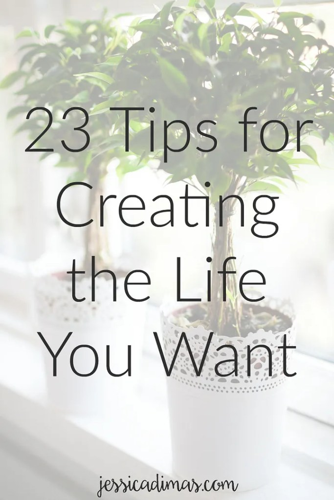 23 tips for creating the life you want - personally, professionally, and family wise