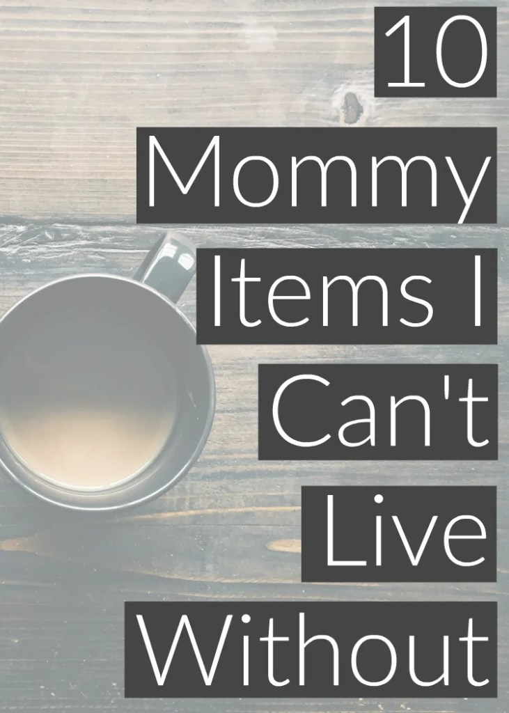 10 things I can't live without as a mom
