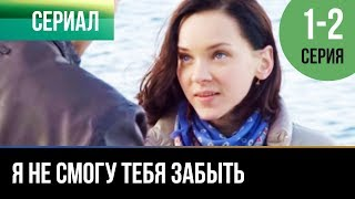 Download ▶️ Я не смогу тебя забыть 1 и 2 серия - Мелодрама | Фильмы и сериалы - Русские мелодрамы Video