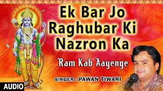 Download Ek Baar Jo Raghubar Ki Nazron Ka I Ram Bhajan I PAWAN TIWARI I Ram KaB Aayenge I Full Audio Song Video