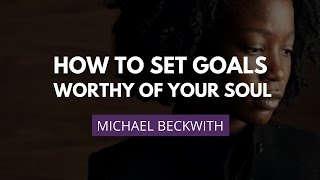 Download Setting Soul-Worthy Goals | Michael Beckwith Video