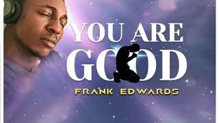 Download YOU ARE GOOD - FRANK EDWARDS Video