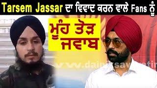 Download Tarsem Jassar ਪਹਿਲੀ ਵਾਰ ਖੁਲ ਕੇ ਬੋਲੇ Fans ਵਲੋਂ ਹੋਈ Controversy ਤੇ   Dainik Savera Video