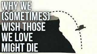 Download Why We (Sometimes) Wish Those We Love Might Die Video