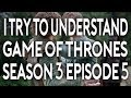Download I Try To Understand Game of Thrones Season 3 Episode 5 Video