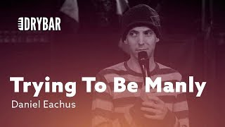 Download Trying To Be Manly. Daniel Eachus Video