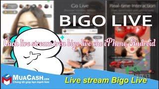 Download [Hướng dẫn] - Live stream trên Bigo Live đơn giản   MuaCash Video