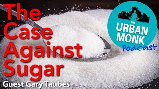Download The Urban Monk – The Case Against Sugar with Guest Gary Taubes Video