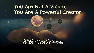 Download You Are Not A Victim, You ARE a Powerful Creator - W/Jelelle Awen Video