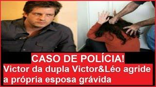 Download CASO DE POLÍCIA! Victor da dupla Victor & Léo agride a própria esposa grávida Video
