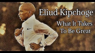 Download ELIUD KIPCHOGE || WHAT IT TAKES TO BE GREAT Video