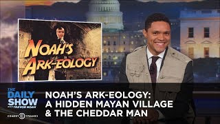 Download Noah's Ark-eology: A Hidden Mayan Village & The Cheddar Man: The Daily Show Video