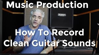 Download Music Production - How To Record Amazing Clean Guitar Sounds! Video
