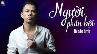 Download Người Phản Bội - Lê Bảo Bình ( OFFICIAL Lyric Video ) Video