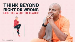 Download Think beyond right or wrong, Life has a lot to teach by Gaur Gopal Das Video
