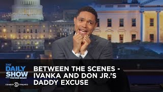 Download Ivanka and Don Jr.'s Daddy Excuse - Between the Scenes: The Daily Show Video