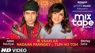 Download Ik Vaari Aa/Nadaan Parindey/Tum Ho Toh | Shirley Setia,Jubin Nautiyal Abhijit V | Bhushan K Ahmed K Video