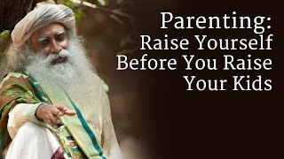 Download Parenting: Raise Yourself Before You Raise Your Kids - Sadhguru Video