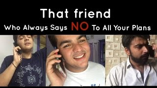 Download That friend Who always says NO to all our plans Video