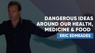 Download Dangerous Ideas Around Our Health, Medicine & Food That We MUST Question | Eric Edmeades Video