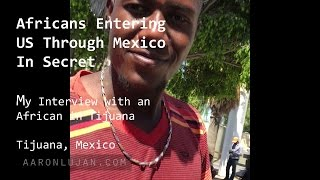 Download Africans entering US through Mexico in Secret: My Interview with an African in Tijuana Video