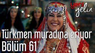 Download Yeni Gelin 61. Bölüm - Türkmen Muradına Eriyor Video