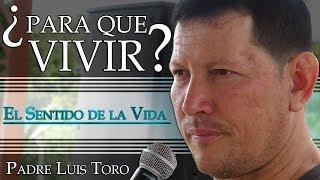 Download ¿Para que Vivir? El Sentido de la Vida - Padre Luis Toro Video