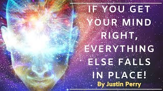Download If You Get Your Mind Right, Everything Else Falls in Place! - By Justin Perry Video
