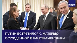Download Путин встретился с матерью осужденной в России израильтянки Video