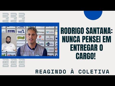 Rodrigo Santana: Nunca pensei em entregar o cargo!   Reagindo à coletiva
