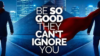 Download Be so good they can't ignore you! Video