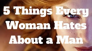 Download 5 Things Every Woman Hates About a Man Video