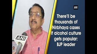 Download There'll be thousands of Nirbhaya cases if alcohol culture gets popular: BJP leader Video
