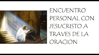 Download ENCUENTRO PERSONAL CON JESUCRISTO, A TRAVES DE LA ORACION Video