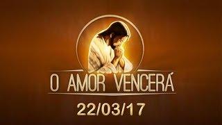 Download O Amor Vencerá - 22/03/17 Video