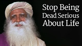 Download Sadhguru - Stop Being Dead Serious About Life Video