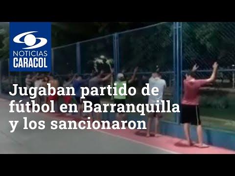 ¡No aprenden! Jugaban partido de fútbol en Barranquilla y los sancionaron
