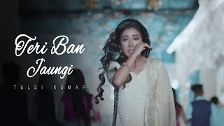 Download Teri Ban Jaungi - Tulsi Kumar - Full Song | Latest Hindi Sad Song 2019 | Best Ever Sad Songs Video