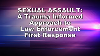 Download Sexual Assault: A Trauma Informed Approach to Law Enforcement First Response Video