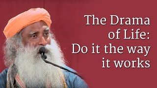 Download Sadhguru on The Drama of Life: Do it the way it works Video