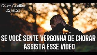 Download Se voce sente vergonha de chorar assista esse vídeo - Gilson Castilho Video