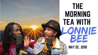 Download The Morning Tea With Lonnie Bee - 5/22/18 Video