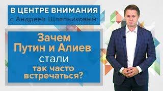 Download В центре внимания: Зачем Путин и Алиев стали так часто встречаться Video